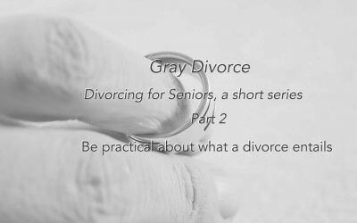 Divorce for Seniors #2 –  Be Practical -Second in a Series