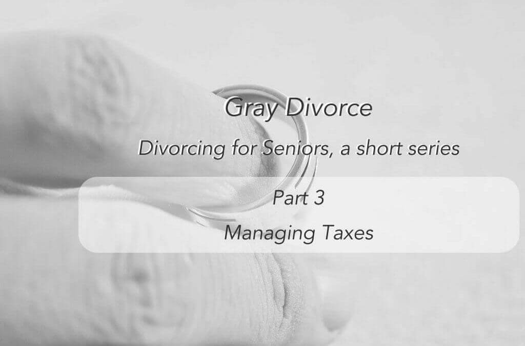 Divorce for Seniors –  Managing Taxes – Third in a Series
