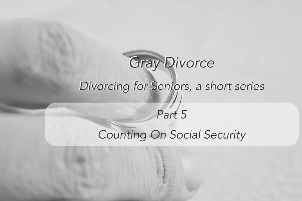 Divorcing for Seniors – Part 5 Counting on Social Security