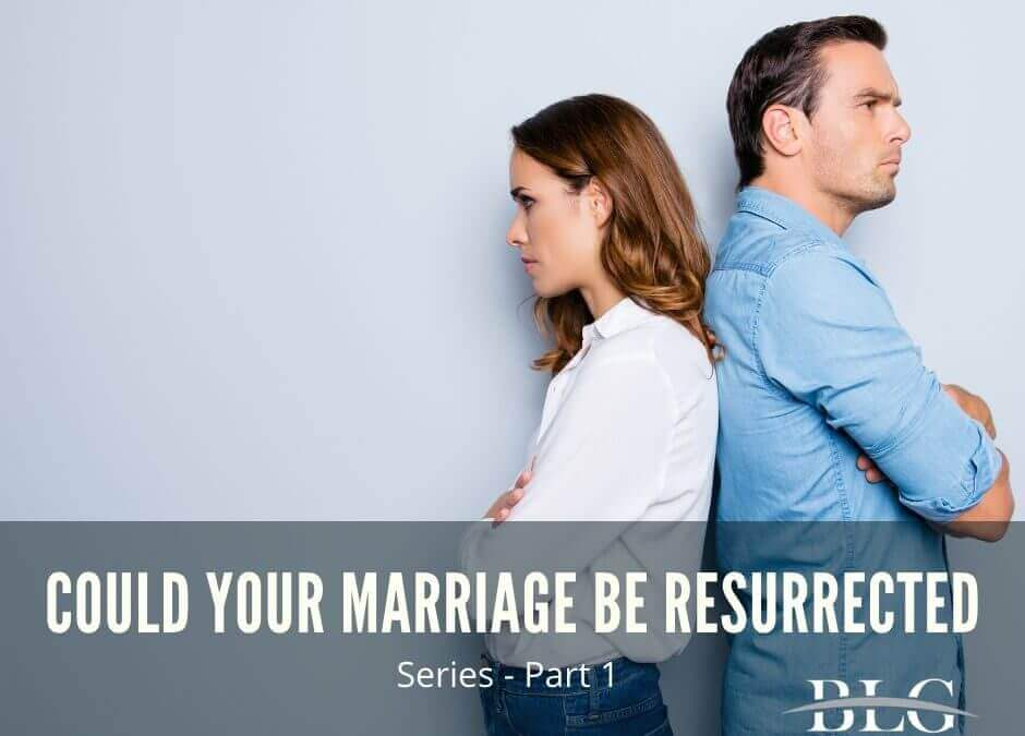 Could Your Marriage Be Resurrected?  – Part 1 in Series